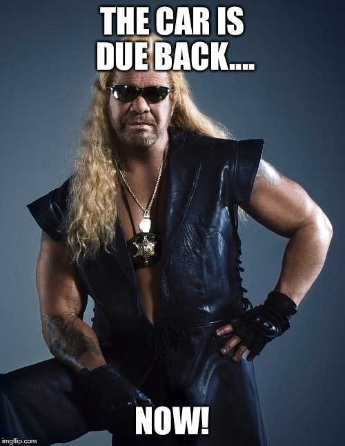 Dog the Bounty Hunter | THE CAR IS DUE BACK.... NOW! | image tagged in dog the bounty hunter | made w/ Imgflip meme maker