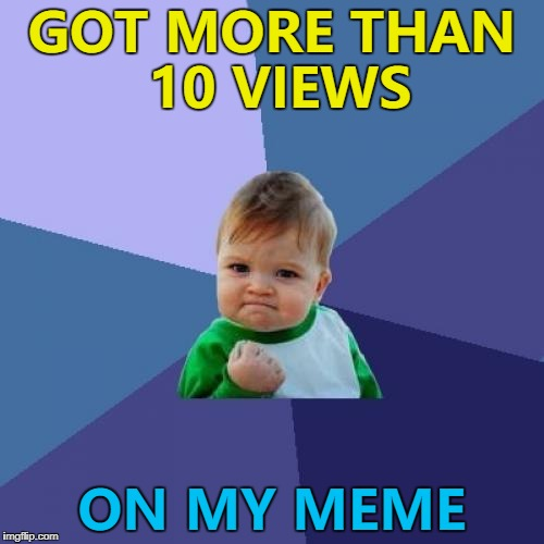 I think that counts as a success these days... :) | GOT MORE THAN 10 VIEWS ON MY MEME | image tagged in memes,success kid,views | made w/ Imgflip meme maker
