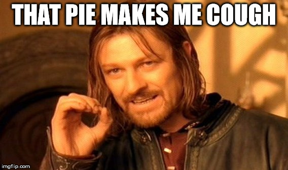One Does Not Simply Meme | THAT PIE MAKES ME COUGH | image tagged in memes,one does not simply | made w/ Imgflip meme maker