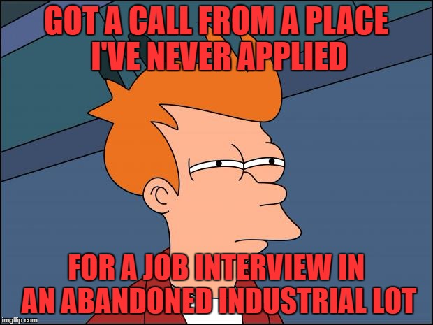 seems legit.. nothing fishy at all | GOT A CALL FROM A PLACE I'VE NEVER APPLIED FOR A JOB INTERVIEW IN AN ABANDONED INDUSTRIAL LOT | image tagged in seems legit | made w/ Imgflip meme maker