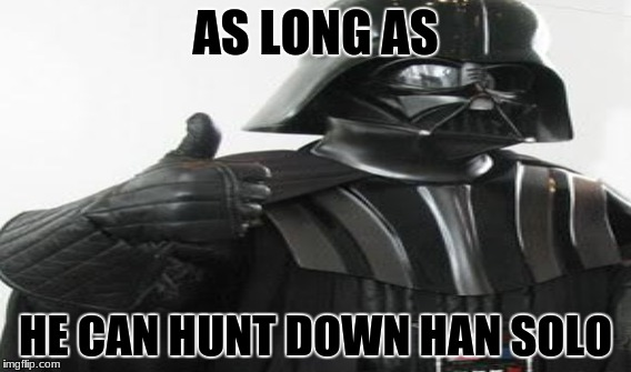 AS LONG AS HE CAN HUNT DOWN HAN SOLO | made w/ Imgflip meme maker