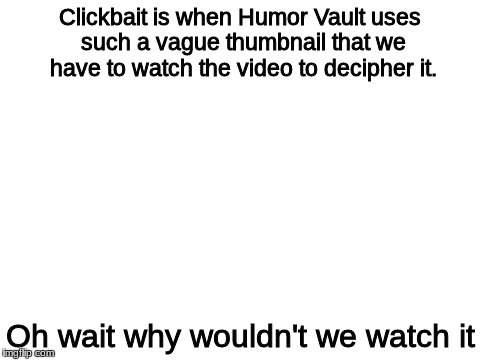 blank white template | Clickbait is when Humor Vault uses such a vague thumbnail that we have to watch the video to decipher it. Oh wait why wouldn't we watch it | image tagged in blank white template | made w/ Imgflip meme maker