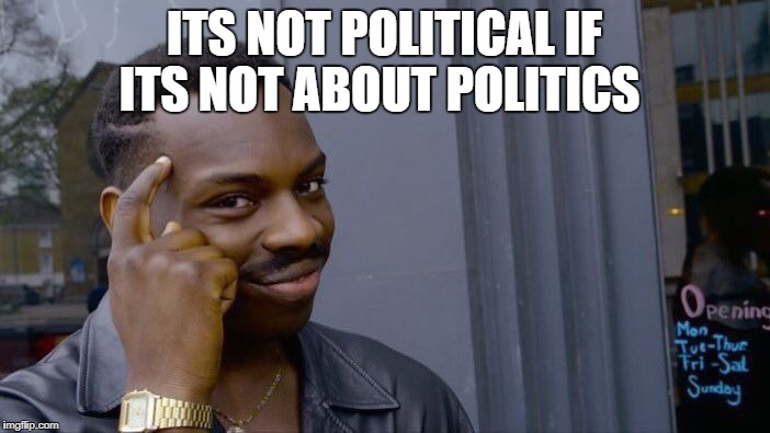 Roll Safe Think About It Meme | ITS NOT POLITICAL IF ITS NOT ABOUT POLITICS | image tagged in memes,roll safe think about it | made w/ Imgflip meme maker
