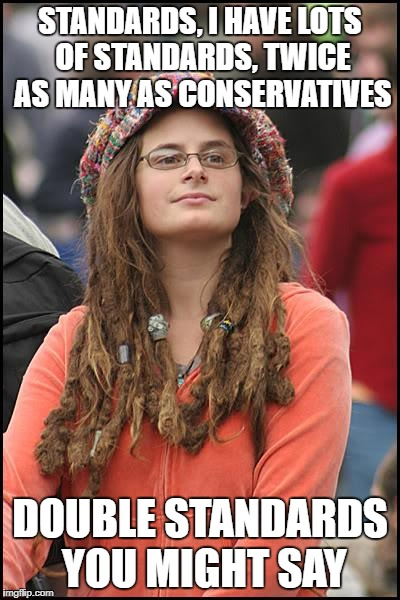 The only standards liberals are holding onto these days | STANDARDS, I HAVE LOTS OF STANDARDS, TWICE AS MANY AS CONSERVATIVES DOUBLE STANDARDS YOU MIGHT SAY | image tagged in memes,college liberal,liberal hypocrisy,political meme,liberal logic | made w/ Imgflip meme maker