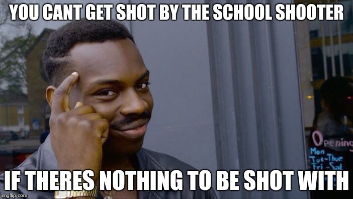 try and defend guns lmao start a fight in the comments | YOU CANT GET SHOT BY THE SCHOOL SHOOTER IF THERES NOTHING TO BE SHOT WITH | image tagged in roll safe think about it,gun control,school shooter,florida,mass shooting | made w/ Imgflip meme maker