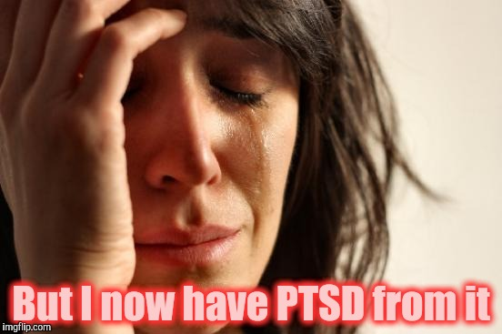 First World Problems Meme | But I now have PTSD from it | image tagged in memes,first world problems | made w/ Imgflip meme maker