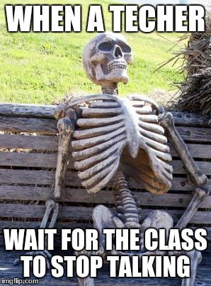 Waiting Skeleton Meme | WHEN A TECHER WAIT FOR THE CLASS TO STOP TALKING | image tagged in memes,waiting skeleton | made w/ Imgflip meme maker