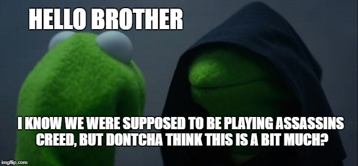 Evil Kermit Meme | HELLO BROTHER I KNOW WE WERE SUPPOSED TO BE PLAYING ASSASSINS CREED, BUT DONTCHA THINK THIS IS A BIT MUCH? | image tagged in memes,evil kermit | made w/ Imgflip meme maker