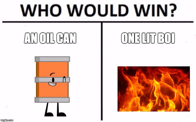 Who Would Win? Meme | AN OIL CAN ONE LIT BOI | image tagged in memes,who would win | made w/ Imgflip meme maker