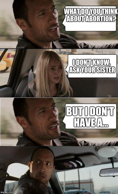 WHAT DO YOU THINK ABOUT ABORTION? I DON'T KNOW, ASK YOUR SISTER BUT I DON'T HAVE A... | image tagged in the rock driving,memes,funny,plot twist,abortion | made w/ Imgflip meme maker