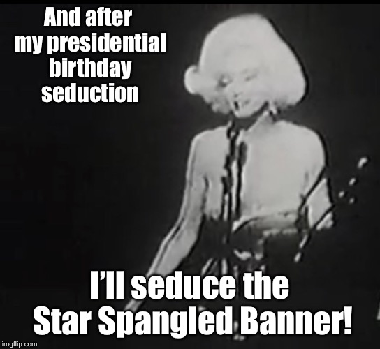 And after my presidential birthday seduction I'll seduce the Star Spangled Banner! | made w/ Imgflip meme maker