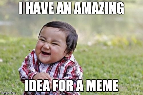 Evil Toddler Meme | I HAVE AN AMAZING IDEA FOR A MEME | image tagged in memes,evil toddler | made w/ Imgflip meme maker