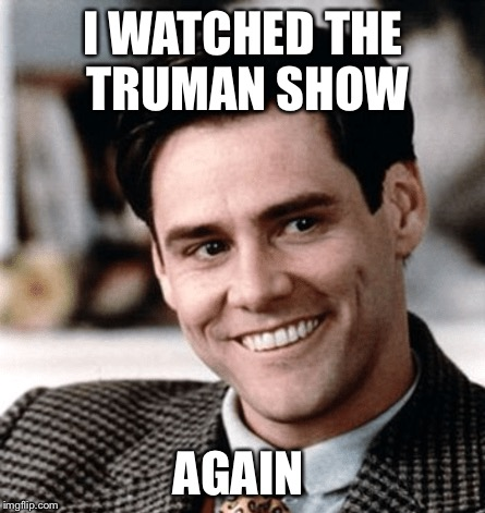 I WATCHED THE TRUMAN SHOW AGAIN | made w/ Imgflip meme maker