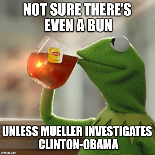 But Thats None Of My Business Meme | NOT SURE THERE'S EVEN A BUN UNLESS MUELLER INVESTIGATES CLINTON-OBAMA | image tagged in memes,but thats none of my business,kermit the frog | made w/ Imgflip meme maker