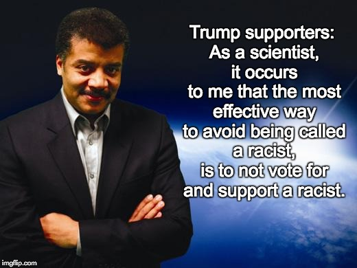 Neil deGrasse Tyson | Trump supporters: As a scientist, it occurs to me that the most effective way to avoid being called a racist, is to not vote for and support | image tagged in neil degrasse tyson,trump supporters,racism | made w/ Imgflip meme maker