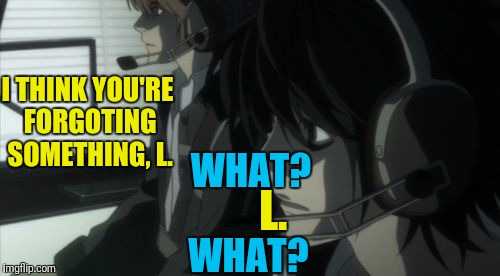 I THINK YOU'RE FORGOTING SOMETHING, L. WHAT? L. WHAT? | made w/ Imgflip meme maker