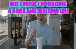 So I Guess You Can Say Things Are Getting Pretty Serious | WELL MASQ I'M READING A BOOK AND WRITING ONE | image tagged in memes,so i guess you can say things are getting pretty serious | made w/ Imgflip meme maker