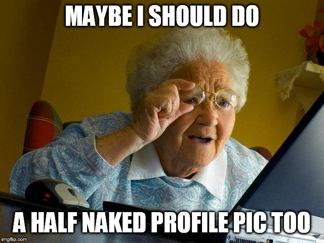 Grandma Finds The Internet Meme | MAYBE I SHOULD DO A HALF NAKED PROFILE PIC TOO | image tagged in memes,grandma finds the internet | made w/ Imgflip meme maker