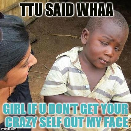 Third World Skeptical Kid Meme | TTU SAID WHAA GIRL IF U DON'T GET YOUR CRAZY SELF OUT MY FACE | image tagged in memes,third world skeptical kid | made w/ Imgflip meme maker