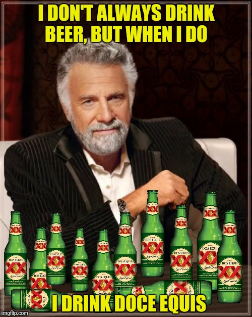 I DON'T ALWAYS DRINK BEER, BUT WHEN I DO I DRINK DOCE EQUIS | made w/ Imgflip meme maker