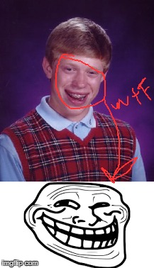 hes been trolling us  | image tagged in bad luck brian,wtf | made w/ Imgflip meme maker