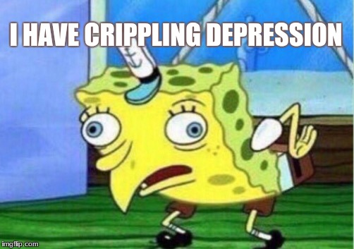 Mocking Spongebob Meme | I HAVE CRIPPLING DEPRESSION | image tagged in memes,mocking spongebob | made w/ Imgflip meme maker