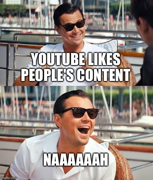 Leonardo Dicaprio Wolf Of Wall Street | YOUTUBE LIKES PEOPLE'S CONTENT NAAAAAAH | image tagged in memes,leonardo dicaprio wolf of wall street | made w/ Imgflip meme maker