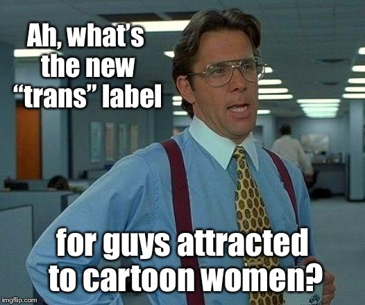 "That Would Be Great Meme | Ah, what's the new ""trans"" label for guys attracted to cartoon women? 