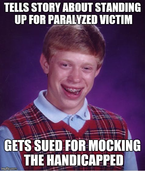 Bad Luck Brian Meme | TELLS STORY ABOUT STANDING UP FOR PARALYZED VICTIM GETS SUED FOR MOCKING THE HANDICAPPED | image tagged in memes,bad luck brian | made w/ Imgflip meme maker