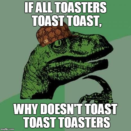 Philosoraptor | IF ALL TOASTERS TOAST TOAST, WHY DOESN'T TOAST TOAST TOASTERS | image tagged in memes,philosoraptor,scumbag | made w/ Imgflip meme maker