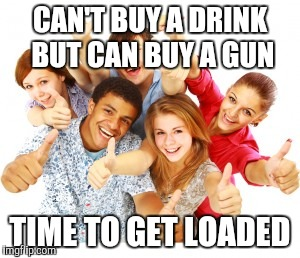 CAN'T BUY A DRINK BUT CAN BUY A GUN TIME TO GET LOADED | image tagged in teens | made w/ Imgflip meme maker