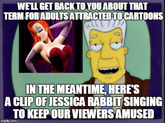 WE'LL GET BACK TO YOU ABOUT THAT TERM FOR ADULTS ATTRACTED TO CARTOONS IN THE MEANTIME, HERE'S A CLIP OF JESSICA RABBIT SINGING TO KEEP OUR  | made w/ Imgflip meme maker