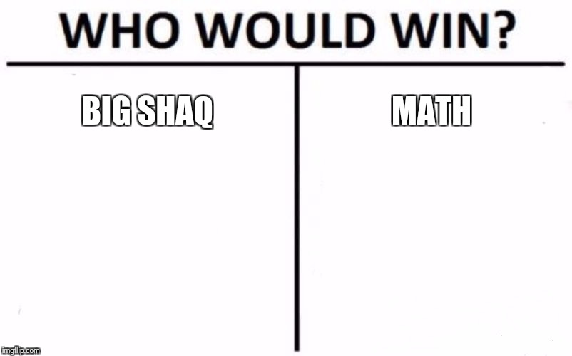 Who Would Win? Meme | BIG SHAQ MATH | image tagged in memes,who would win | made w/ Imgflip meme maker