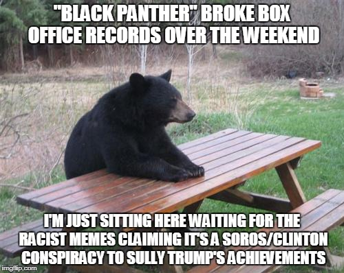 "I can just sense your beady little minds at work... | ""BLACK PANTHER"" BROKE BOX OFFICE RECORDS OVER THE WEEKEND I'M JUST SITTING HERE WAITING FOR THE RACIST MEMES CLAIMING IT'S A SOROS/CLINTON C 