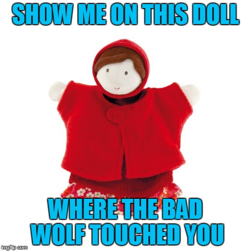 Fairy Tale Week, a socrates & Red Riding Hood event, Feb 12-19. ʕ•́ᴥ•̀ʔっ | SHOW ME ON THIS DOLL WHERE THE BAD WOLF TOUCHED YOU | image tagged in memes,little red riding hood,wolf,funny,inappropriate touching,fairy tale week | made w/ Imgflip meme maker