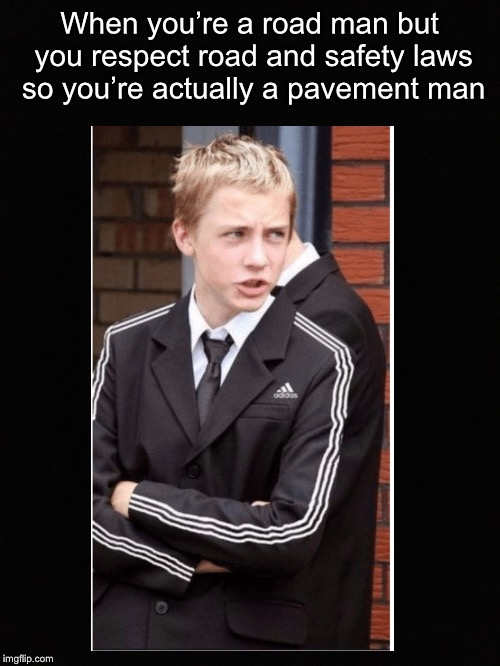 Gentle(road)man | When you're a road man but you respect road and safety laws so you're actually a pavement man | image tagged in memes | made w/ Imgflip meme maker