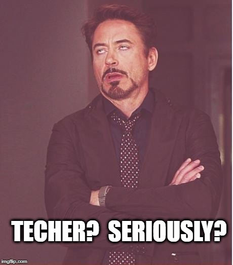 Face You Make Robert Downey Jr Meme | TECHER?  SERIOUSLY? | image tagged in memes,face you make robert downey jr | made w/ Imgflip meme maker