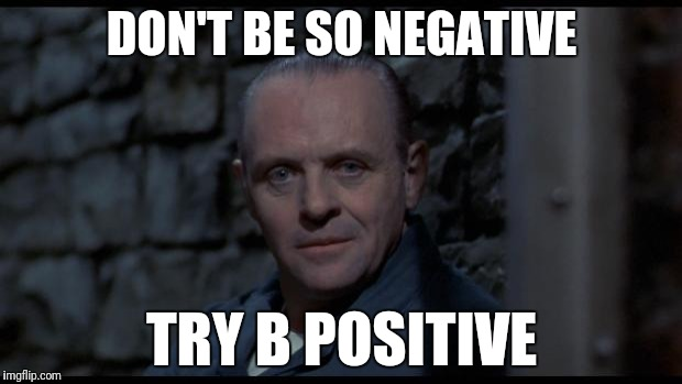 hannibal lecter silence of the lambs | DON'T BE SO NEGATIVE TRY B POSITIVE | image tagged in hannibal lecter silence of the lambs | made w/ Imgflip meme maker