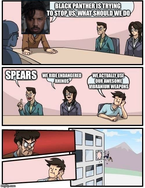 Boardroom Meeting Suggestion Meme | BLACK PANTHER IS TRYING TO STOP US, WHAT SHOULD WE DO SPEARS WE RIDE ENDANGERED RHINOS WE ACTUALLY USE OUR AWESOME VIBRANIUM WEAPONS | image tagged in memes,boardroom meeting suggestion,black panther,marvel | made w/ Imgflip meme maker