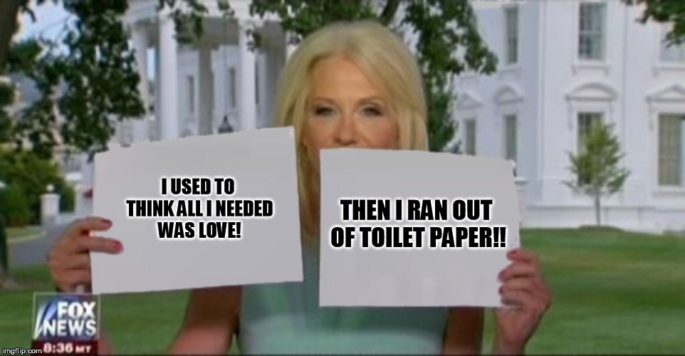 I USED TO THINK ALL I NEEDED WAS LOVE! THEN I RAN OUT OF TOILET PAPER!! | image tagged in kellyanne conway signs | made w/ Imgflip meme maker
