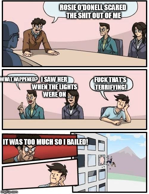Boardroom Meeting Suggestion Meme | ROSIE O'DONELL SCARED THE SHIT OUT OF ME WHAT HAPPENED? I SAW HER WHEN THE LIGHTS WERE ON F**K THAT'S TERRIFYING! IT WAS TOO MUCH SO I BAILE | image tagged in memes,boardroom meeting suggestion | made w/ Imgflip meme maker