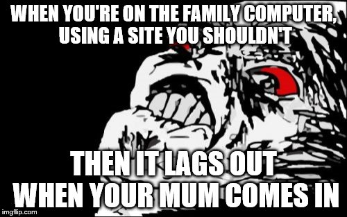 Mega Rage Face Meme | WHEN YOU'RE ON THE FAMILY COMPUTER, USING A SITE YOU SHOULDN'T THEN IT LAGS OUT WHEN YOUR MUM COMES IN | image tagged in memes,mega rage face | made w/ Imgflip meme maker