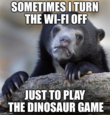 Confession Bear Meme | SOMETIMES I TURN THE WI-FI OFF JUST TO PLAY THE DINOSAUR GAME | image tagged in memes,confession bear | made w/ Imgflip meme maker