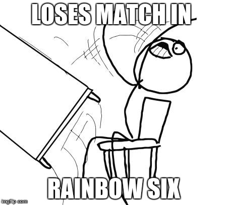 Table Flip Guy Meme | LOSES MATCH IN RAINBOW SIX | image tagged in memes,table flip guy | made w/ Imgflip meme maker
