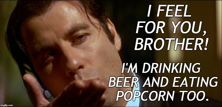 I'M DRINKING BEER AND EATING POPCORN TOO. | made w/ Imgflip meme maker