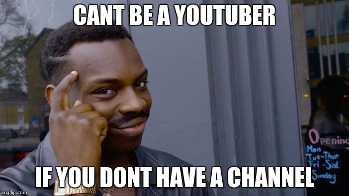 Roll Safe Think About It Meme | CANT BE A YOUTUBER IF YOU DONT HAVE A CHANNEL | image tagged in memes,roll safe think about it | made w/ Imgflip meme maker
