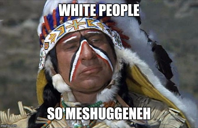 So Meshuggeneh (crazy) | WHITE PEOPLE SO MESHUGGENEH | image tagged in mel brooks jewish chief blazing saddles,memes,indians,native american,jews,funny | made w/ Imgflip meme maker