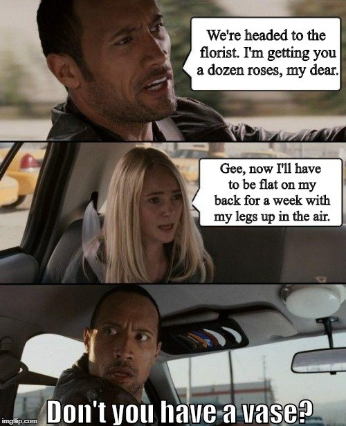 The Rock Driving Meme | We're headed to the florist. I'm getting you a dozen roses, my dear. Gee, now I'll have to be flat on my back for a week with my legs up in  | image tagged in memes,the rock driving | made w/ Imgflip meme maker