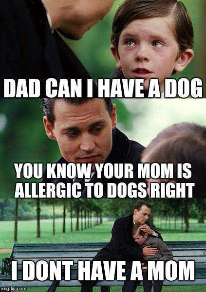 Finding Neverland Meme | DAD CAN I HAVE A DOG YOU KNOW YOUR MOM IS ALLERGIC TO DOGS RIGHT I DONT HAVE A MOM | image tagged in memes,finding neverland | made w/ Imgflip meme maker