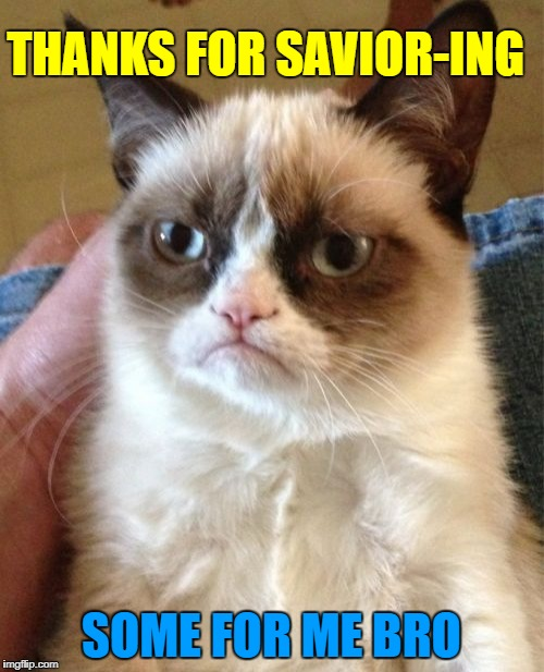 Grumpy Cat Meme | THANKS FOR SAVIOR-ING SOME FOR ME BRO | image tagged in memes,grumpy cat | made w/ Imgflip meme maker